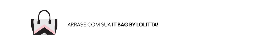 Arrase com sua It Bag by Lolitta